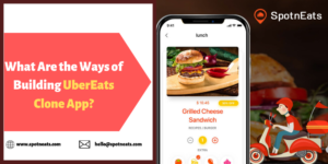 What are the Ways of Building UberEats Clone App? – SpotnEats
