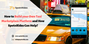 How to Build your Own Taxi Marketplace Platform and How SpotnRides Can Help? – SpotnRides