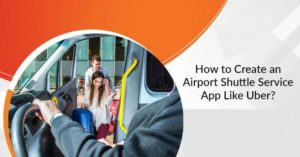 How To Create An Airport Shuttle Service App Like Uber?