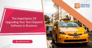 Taxi Dispatch Software Business – Staying Updated With Changing Times – Inoru