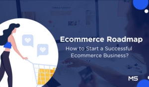 Ecommerce Roadmap 2019: How to Start a Successful Ecommerce Business?