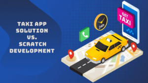 Taxi app solution vs. Scratch development: which is better for your taxi business?