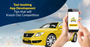 Taxi-booking App Development Tips that will Knock Out Competition – Mobile App Development Company