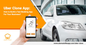 Uber Clone, How to Build a Taxi Booking App for your Business?