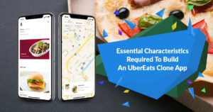 Essential characteristics required to build an UberEats Clone app
