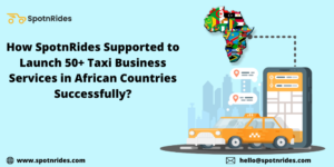 How SpotnRides Supported to Launch 50+ Taxi Business Services in African Countries Successfully? ...
