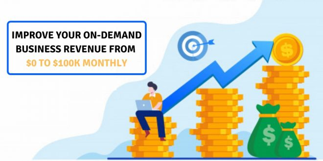 How To Start An On-Demand Service Business And Improve Your Revenue From $0 To $100k Monthly?