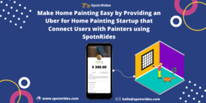 Launch your Uber for Home Painting  Startup With SpotnRides On-Demand Home Painting App Solution