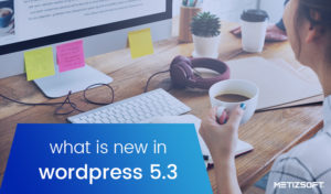 What's New in WordPress 5.3? Here's all you need to know.