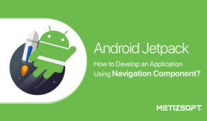 Android Jetpack Navigation Component – Developer Guide | Metizsoft