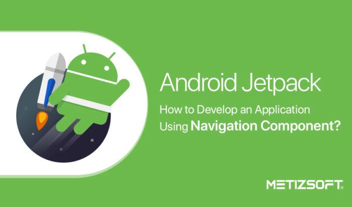 Android Jetpack Navigation Component – Developer Guide | Metizsoft