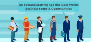 Starting up an on-demand staffing app like Uber Works: Business scope & Opportunities