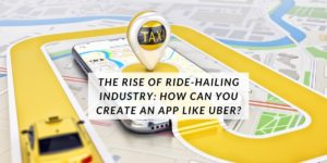 The Rise of ride-hailing industry: How can you create an app like Uber?