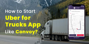 How to Develop Uber Truck Delivery App for Startup Business?