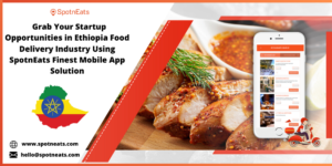 Launch your own Food Delivery Business in Ethiopia with SpotnEats Mobile App Solution