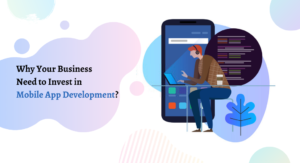 Why Does Your Business Need to Invest in Mobile App Development