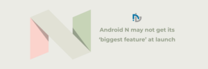 Android N May Not Get Its 'Biggest Feature' at Launch: Report