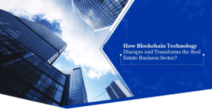 How Blockchain Technology Disrupts and Transforms the Real Estate Business Sector?