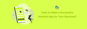 How to Make a Successful Android App for Your Business?
