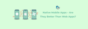 Native Mobile Apps- Are They Better Than Web Apps?