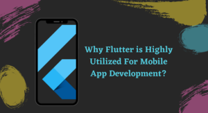 Why Flutter is Highly Utilized For Mobile App Development?