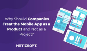 Why Treat The Mobile App as a Product and Not as a Project?