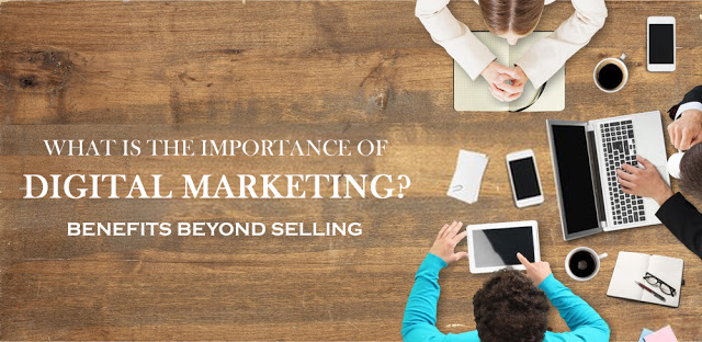 Importance Of Digital Marketing – Benefits Beyond Selling