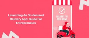 Launching An On demand Delivery App: Guide For Entrepreneurs