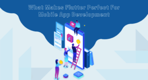 What Makes Flutter Perfect For Mobile App Development