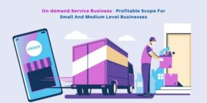 On-demand Service Business – Profitable Scope For Small & Medium Level Businesses