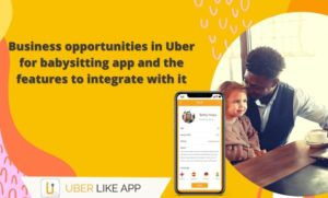 Business opportunities in Uber for babysitting app and the features to integrate with it