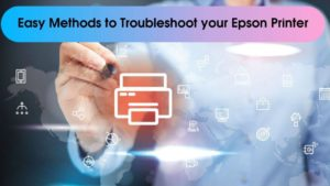 Easy Methods to Troubleshoot your Epson Printer