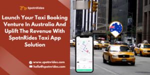 Launch Your Taxi Booking Venture In Australia And Uplift The Revenue With SpotnRides Taxi App So ...