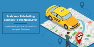 Scale Your Ride-hailing Business To The Next Level By Implementing These Innovations