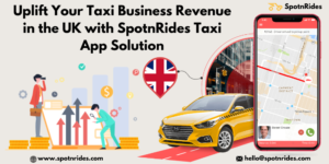 Uplift Your Taxi Business Revenue In The UK With SpotnRides Taxi App Solution