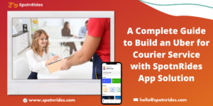 A Complete Guide To Build An Uber For Courier Service With SpotnRides App Solution