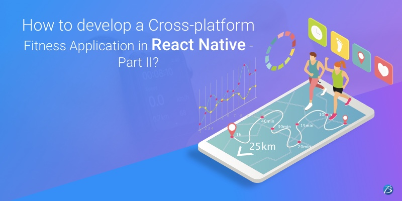 How to develop a Cross-platform Fitness Application in React Native – Part II?