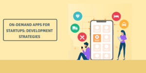 On-demand Apps For Startups: Development Strategies & Process