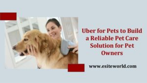 Uber for Pets to Build a Reliable Pet Care Solution for Pet Owners