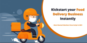 Most Wanted UberEats Clone Script in 2021: Kickstart your Food Delivery Business Instantly