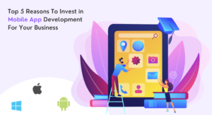 Top 5 Reasons To Invest in Mobile App Development For Your Business
