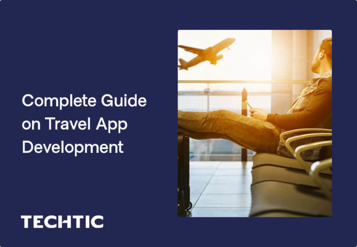 Complete Guide on Travel App Development: Cost, Benefits, Features