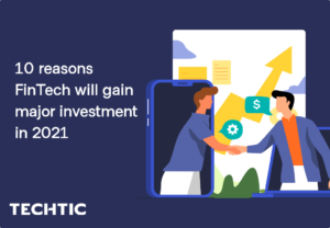10 reasons FinTech will gain major investment in 2021 – Techtic Solutions