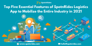 Top Five Essential Features Of SpotnRides Logistics App To Mobilize The Entire Industry In 2021