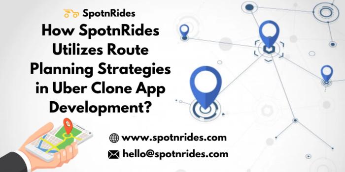 How SpotnRides Utilizes Route Planning Strategies in Uber Clone App Development?