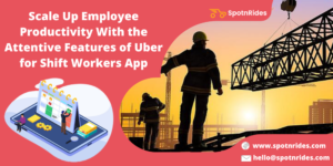 Scale Up Employee Productivity With the Attentive Features of Uber for Shift Workers App