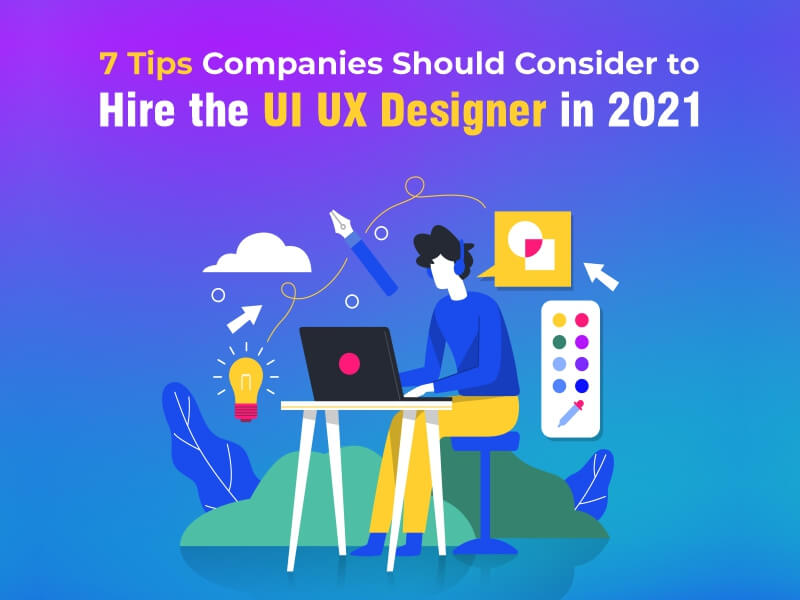 7 Tips Companies Should Consider to Hire the UI UX Designer in 2021