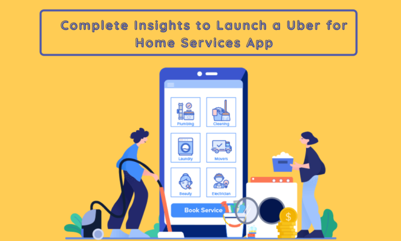 Complete insights to launch a Uber for Home Services App