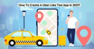 How To Create A Uber-Like Taxi App in 2021?