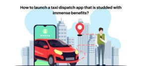 How to launch a taxi dispatch app that is studded with immense benefits?
